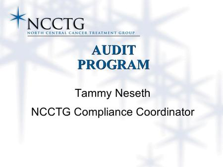 AUDIT PROGRAM Tammy Neseth NCCTG Compliance Coordinator.