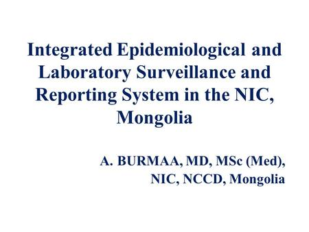 Integrated Epidemiological and Laboratory Surveillance and Reporting System in the NIC, Mongolia A.BURMAA, MD, MSc (Med), NIC, NCCD, Mongolia.