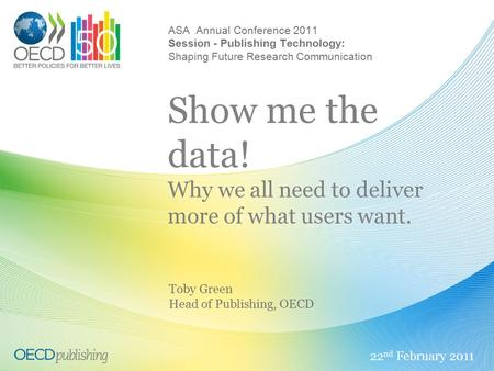 ASA Annual Conference 2011 Session - Publishing Technology: Shaping Future Research Communication Show me the data! Why we all need to deliver more of.