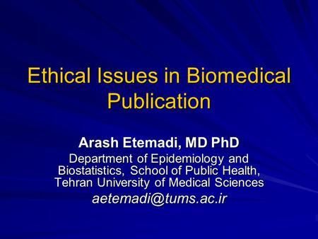 Ethical Issues in Biomedical Publication Arash Etemadi, MD PhD Department of Epidemiology and Biostatistics, School of Public Health, Tehran University.