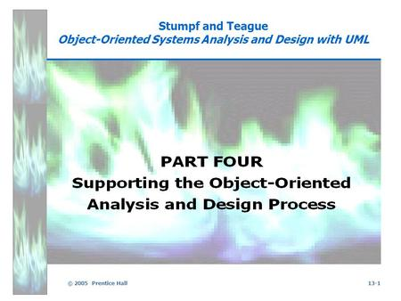 © 2005 Prentice Hall13-1 Stumpf and Teague Object-Oriented Systems Analysis and Design with UML.