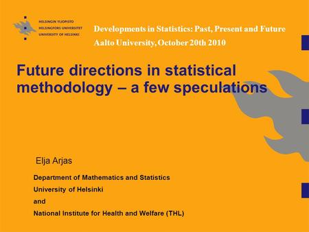Future directions in <strong>statistical</strong> methodology – a few speculations Elja Arjas Department of Mathematics <strong>and</strong> <strong>Statistics</strong> University of Helsinki <strong>and</strong> National.