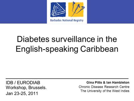 Diabetes surveillance in the English-speaking Caribbean Gina Pitts & Ian Hambleton Chronic Disease Research Centre The University of the West Indies IDB.