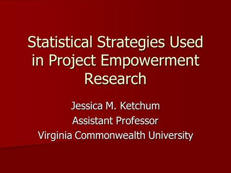 Statistical Strategies Used in Project Empowerment Research Jessica M. Ketchum Assistant Professor Virginia Commonwealth University.
