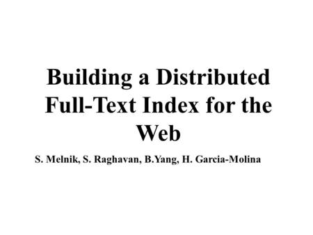 Building a Distributed Full-Text Index for the Web S. Melnik, S. Raghavan, B.Yang, H. Garcia-Molina.