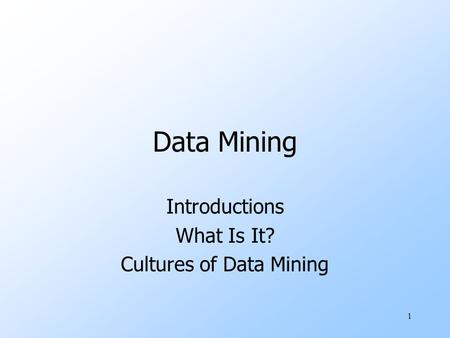 1 Data Mining Introductions What Is It? Cultures of Data Mining.