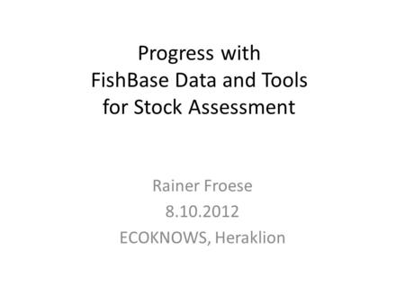 Progress with FishBase Data and Tools for Stock Assessment Rainer Froese 8.10.2012 ECOKNOWS, Heraklion.