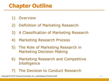 1-1 Copyright © 2010 Pearson Education, Inc. publishing as Prentice Hall Chapter Outline 1) Overview 2) Definition of Marketing Research 3) A Classification.