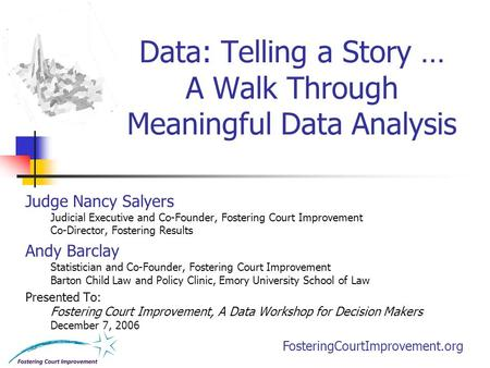 FosteringCourtImprovement.org Data: Telling a Story … A Walk Through Meaningful Data Analysis Judge Nancy Salyers Judicial Executive and Co-Founder, Fostering.
