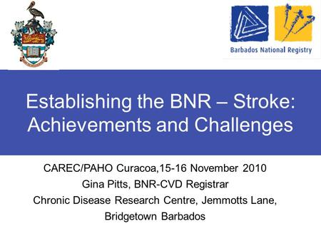 Establishing the BNR – Stroke: Achievements and Challenges CAREC/PAHO Curacoa,15-16 November 2010 Gina Pitts, BNR-CVD Registrar Chronic Disease Research.