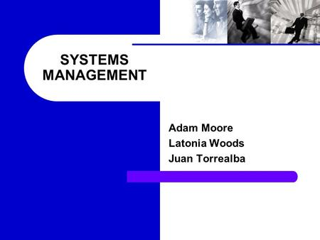 SYSTEMS MANAGEMENT Adam Moore Latonia Woods Juan Torrealba.