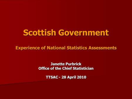 Scottish Government Experience of National Statistics Assessments Janette Purbrick Office of the Chief Statistician TTSAC - 28 April 2010.
