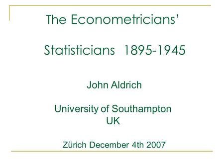 The Econometricians' Statisticians 1895-1945 John Aldrich University of Southampton UK Zürich December 4th 2007.