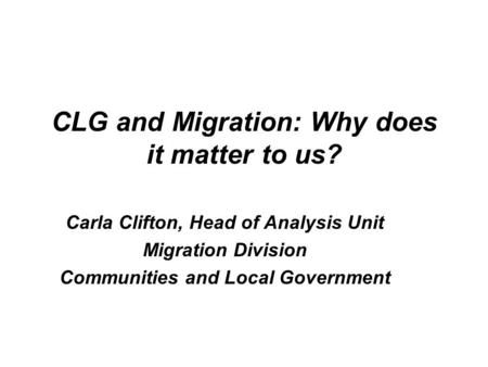 CLG and Migration: Why does it matter to us? Carla Clifton, Head of Analysis Unit Migration Division Communities and Local Government.