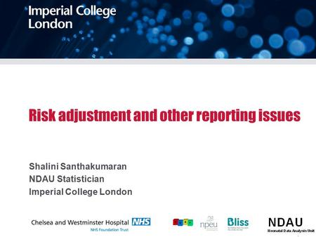 Risk adjustment and other reporting issues Shalini Santhakumaran NDAU Statistician Imperial College London.