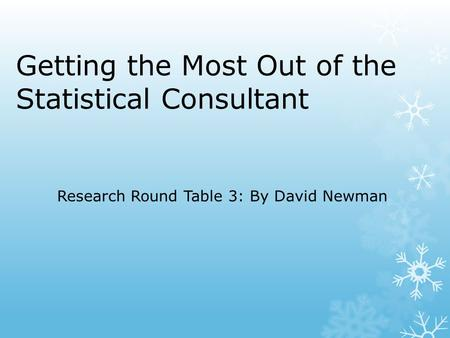Getting the Most Out of the Statistical Consultant Research Round Table 3: By David Newman.