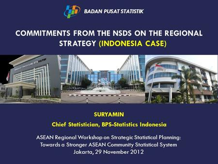 COMMITMENTS FROM THE NSDS ON THE REGIONAL STRATEGY (INDONESIA CASE) BADAN PUSAT STATISTIK SURYAMIN Chief Statistician, BPS-Statistics Indonesia ASEAN Regional.
