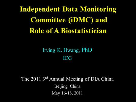 Independent Data Monitoring Committee (iDMC) and Role of A Biostatistician Irving K. Hwang, PhD ICG The 2011 3 rd Annual Meeting of DIA China Beijing,