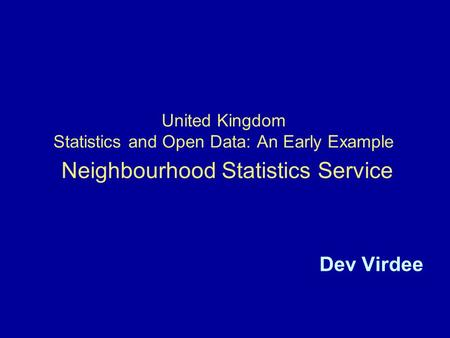 United Kingdom Statistics and Open Data: An Early Example Neighbourhood Statistics Service Dev Virdee.