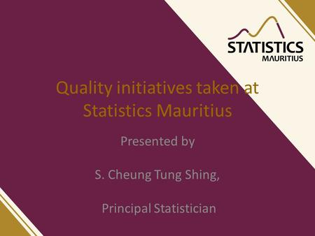 Quality initiatives taken at Statistics Mauritius Presented by S. Cheung Tung Shing, Principal Statistician.