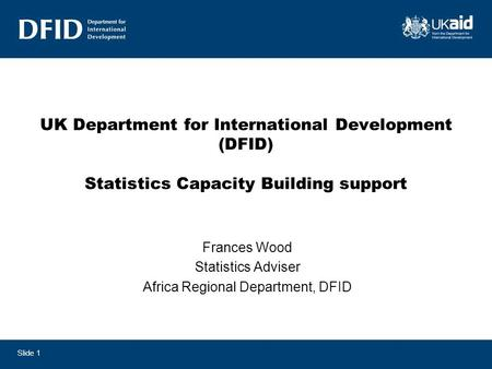 UK Department for International Development (DFID) Statistics Capacity Building support Frances Wood Statistics Adviser Africa Regional Department, DFID.