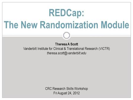 Theresa A Scott Vanderbilt Institute for Clinical & Translational Research (VICTR) CRC Research Skills Workshop Fri August.