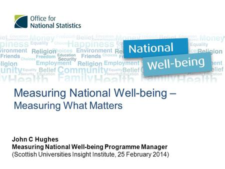 Measuring National Well-being – Measuring What Matters John C Hughes Measuring National Well-being Programme Manager (Scottish Universities Insight Institute,