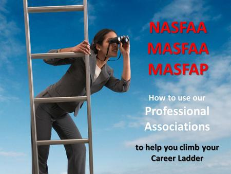 How to use our Professional Associations to help you climb your Career Ladder NASFAAMASFAAMASFAP.