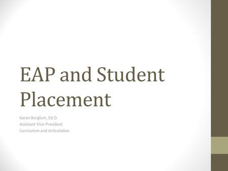 EAP and Student Placement Karen Borglum, Ed.D. Assistant Vice President Curriculum and Articulation.