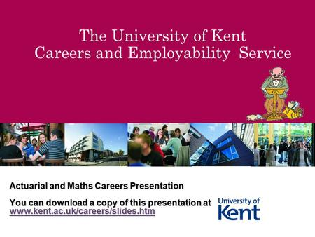The University of Kent Careers and Employability Service Actuarial and Maths Careers Presentation You can download a copy of this presentation at www.kent.ac.uk/careers/slides.htm.