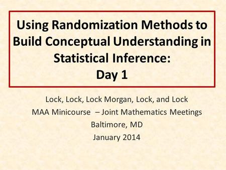 Using Randomization Methods to Build Conceptual Understanding in Statistical Inference: Day 1 Lock, Lock, Lock Morgan, Lock, and Lock MAA Minicourse –