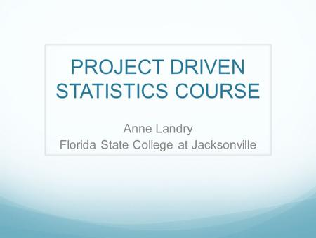 PROJECT DRIVEN STATISTICS COURSE Anne Landry Florida State College at Jacksonville.