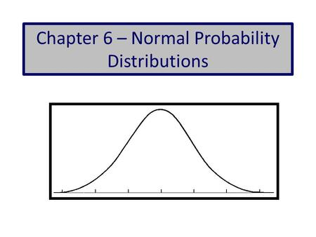 Chapter 6 – Normal Probability Distributions. Normal Distribution If a continuous random variable has a distribution with a graph that is symmetric and.