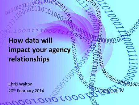 How data will impact your agency relationships Chris Walton 20 th February 2014.