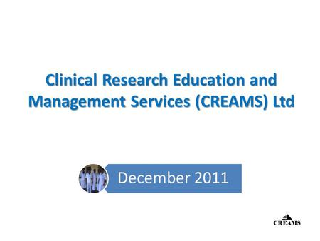 Clinical Research Education and Management Services (CREAMS) Ltd December 2011 CREAMS.