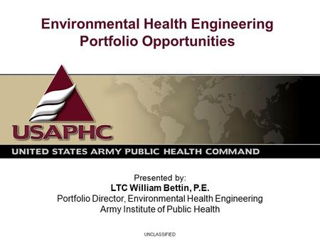 Environmental Health Engineering Portfolio Opportunities Presented by: LTC William Bettin, P.E. Portfolio Director, Environmental Health Engineering Army.