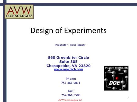 Design of Experiments 1 860 Greenbrier Circle Suite 305 Chesapeake, VA 23320 www.avwtech.com Phone: 757-361-9011 Fax: 757-361-9585 Presenter: Chris Hauser.