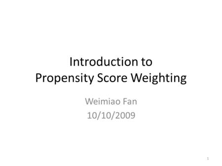 Introduction to Propensity Score Weighting Weimiao Fan 10/10/2009 1.