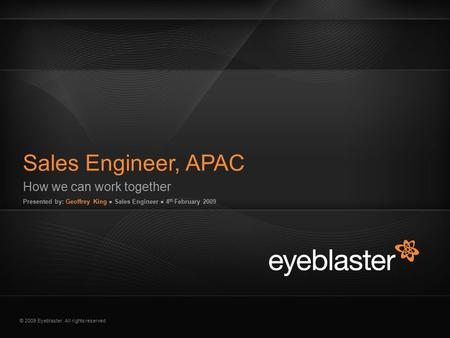 © 2009 Eyeblaster. All rights reserved How we can work together Presented by: Geoffrey King ● Sales Engineer ● 4 th February 2009 Sales Engineer, APAC.