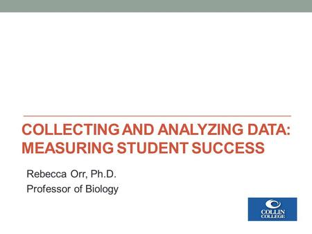 COLLECTING AND ANALYZING DATA: MEASURING STUDENT SUCCESS Rebecca Orr, Ph.D. Professor of Biology.