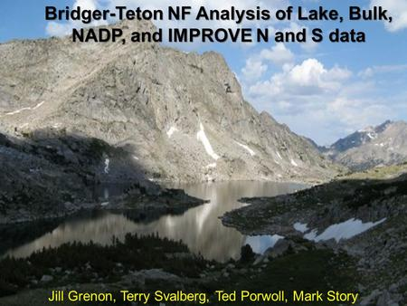 Jill Grenon, Terry Svalberg, Ted Porwoll, Mark Story Bridger-Teton NF Analysis of Lake, Bulk, NADP, and IMPROVE N and S data.