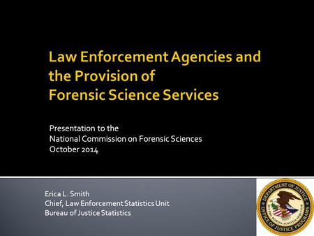 Presentation to the National Commission on Forensic Sciences October 2014 Erica L. Smith Chief, Law Enforcement Statistics Unit Bureau of Justice Statistics.