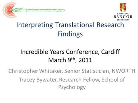 Interpreting Translational Research Findings Incredible Years Conference, Cardiff March 9 th, 2011 Christopher Whitaker, Senior Statistician, NWORTH Tracey.