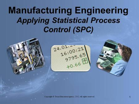 Manufacturing Engineering Applying Statistical Process Control (SPC) Copyright © Texas Education Agency, 2012. All rights reserved. 1.