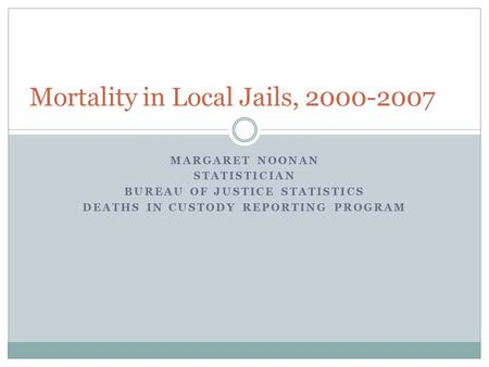 MARGARET NOONAN STATISTICIAN BUREAU OF JUSTICE STATISTICS DEATHS IN CUSTODY REPORTING PROGRAM Mortality in Local Jails, 2000-2007.