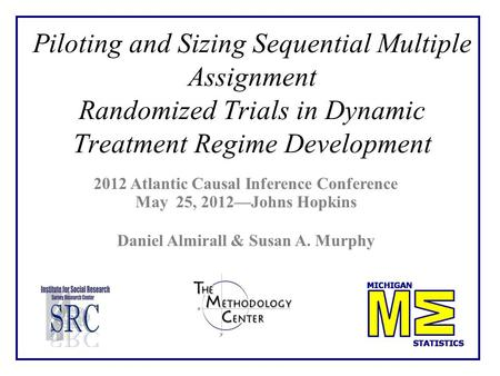 Piloting and Sizing Sequential Multiple Assignment Randomized Trials in Dynamic Treatment Regime Development 2012 Atlantic Causal Inference Conference.