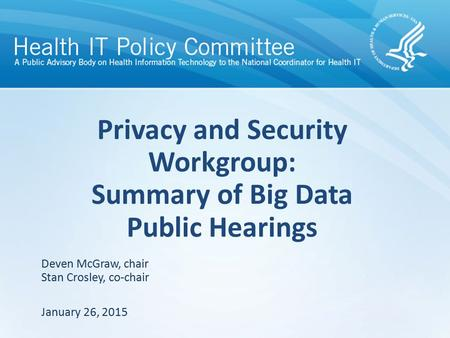 Privacy and Security Workgroup: Summary of Big Data Public Hearings January 26, 2015 Deven McGraw, chair Stan Crosley, co-chair.