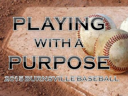 "BHS Baseball Parents Meeting WELCOME! Informational Parents meeting tonight: Sunday, March 8 th 2015 ""PLAY WITH A PURPOSE"" » WHY NOT US? ""The Way a team."