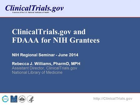ClinicalTrials.gov and FDAAA for NIH Grantees NIH Regional Seminar - June 2014 Rebecca J. Williams, PharmD, MPH Assistant Director, ClinicalTrials.gov.