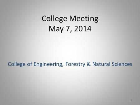 College Meeting May 7, 2014 College of Engineering, Forestry & Natural Sciences 1.
